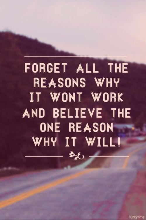 Forget All The Reasons Why It Wont Work And Beleive The One Reason Why It Will Work