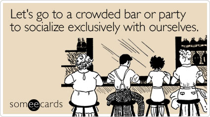Lets Go To A Crowded Bar Or Party To Socialize Exclusively With Ourselves