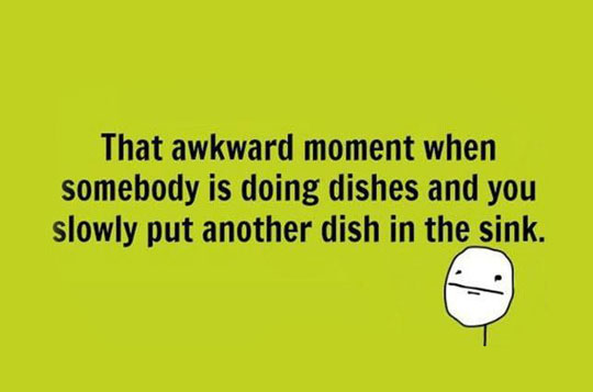 The Awkward Moment When Somebody Is Doing The Dishes And You Slowly Put Another Dish In The Sink