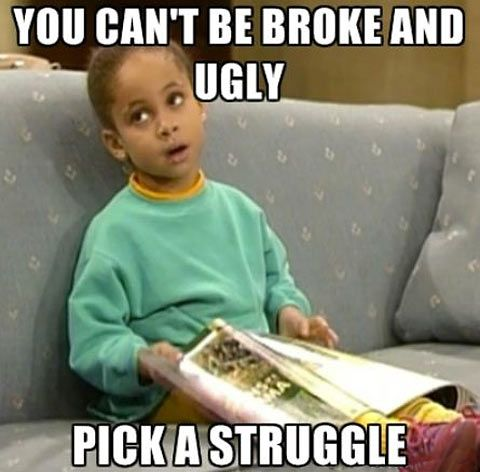 You Can't Be Broke And Ugly, Pick A Struggle