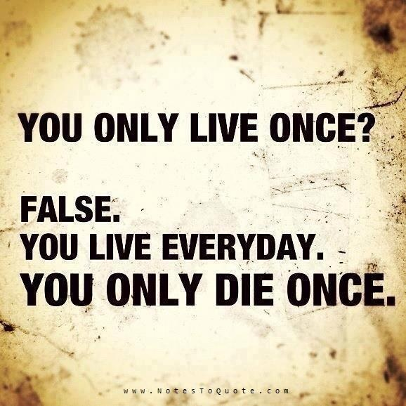 You Only Live Once ? False ...