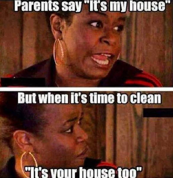 Parents Says It's My House But When It's Time To Clean ...