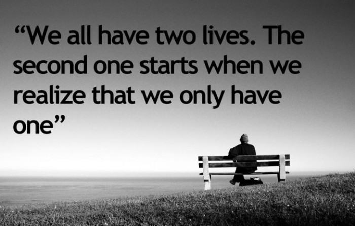 We All Have Two Lives, The Second Begins When We Realize You Only Have One.