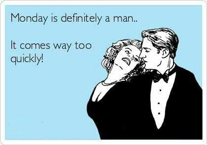 Monday Is Defintely A Man, It Comes ...